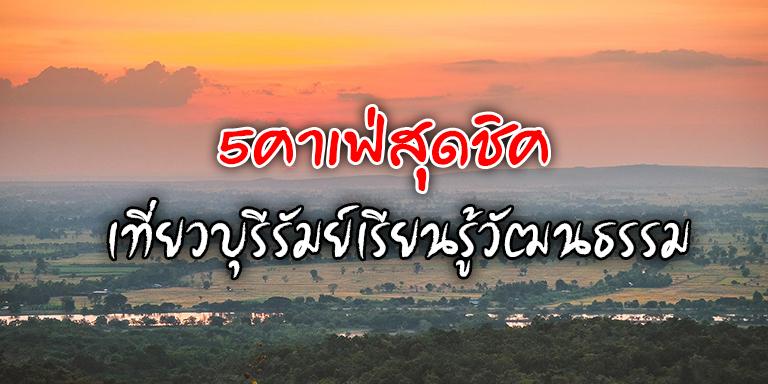 5คาเฟ่สุดชิค เที่ยวบุรีรัมย์เรียนรู้วัฒนธรรม